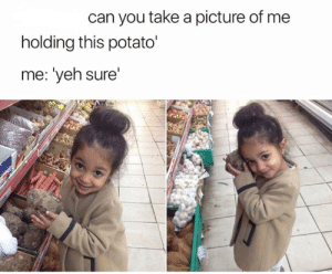 The picture turns out great.: can you take a picture of me  holding this potato'  me: 'yeh sure'  Vilh The picture turns out great.