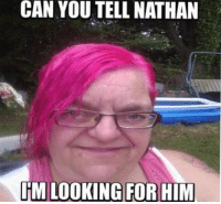Im Looking For: CAN YOU TELL NATHAN  IM LOOKING FOR HIM