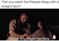 "straight face: Can you watch the Prequel trilogy with a  straight face?""  Qui-Gon Jinn: (laughs) Not likely."