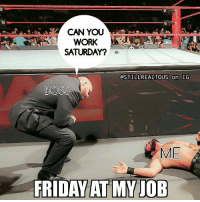Memes, Wcw, and Work/Job: CAN YOU  WORK  SATURDAY?  OSTILLREALTOUS on IG  BOSS  ME  FRIDAYAT MY JOB work job life sethrollins tripleh wwe wwememes raw share love prowrestling wrestling follow memes lol haha share like stillrealradio stillrealtous burn smackdownlive nxt faf wwf njpw luchaunderground tna roh wcw dankmemes