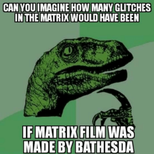 Club, Tumblr, and Blog: CAN YOUIMAGINE HOW MANY GLITCHES  INTHE MATRIX WOULD HAVE BEEN  IF MATRIX FILM WAS  MADE BY BATHESDA laughoutloud-club:  The horror