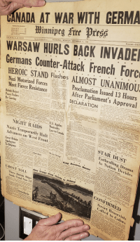 """george vi: CANADA AT WAR WITH GERMA  Forecast-FAIR  TEMPERATURE READINGS  9.30 pm. Sep. I.- -  WINNIPEG, MONDAY, SEPTEMBER 11, 1939  Ter full repori of Meteerologieal  OL. 66-No. 58-28 PAGES  WARSAW HURLS BACK INVADE  Germans Counter-Attack French Forc  HEROIC STAND Flashes ALMOST UNANIM0U  Nazi Motorized Fs Proclamation Issued 13 Hours  Meet Fierce Resis After Parliament's Approval  Paris, Sept.  man counter-  evernight hattle on Mn  The German attack became  troops met hand to hand in  the open farmlands along the  blin, Poland, Sept. 11. (CP-Havas, Freach Agency)-The Sierck-Saarberg road in Ger-  Polish high command announced last night that German troops man territery, and the Ger-  (CP)-Canada ofticially entered the  DECLARATION  against Nazi Germany Sunday when the g  to the almost-  will of parliament.  British Reject  Peace Feelers  By Goering  y at a numbr t ntsadsit tt baeck at  r the first time in history, the senior dominl  British Commonwealth, on its owna  north and northwest of Warsaw, with the Polish com-Badapest, Sept. 1  mand's plan to rearrange its main forces and take up a new  lproclamation issued Sunday declaring Canada  serted today that the e  the government mere  lished the British war proclamation.  Just 13 hours after the house of commons signified i  Vistula, enemy tank and  rifie attack by German artil-  river line. The Sas river yoin  Geurze the Sixth hy the Grace of God of Gre  and and the British Dominions Beyond the  Landon, Sept 1L (CH-Wh  r for the second time in 25 years, a roya  proelamation was issued by Lord Tweedsmuir, governor-general  Kinkon the authority of King George VI  o all to whom these presents shaill come or whom the  state ot war  bere, when the officers,be-  drove into the Polish lines  reply to the speech trom the throne tee  would be asked to go into commit  Other stories ot dramatic for appropriation of funds  U.S.  Applies  r budget also may be brought  -: oereford.""""do bereby declare and proclaim that  NIGHT R"""