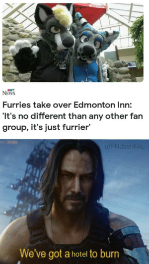 Bad, News, and Canada: CANADA  NEWS  Furries take over Edmonton Inn:  It's no different than any other fan  group, it's just furrier  21:22.003  u/FNdashFAL  We've got a hotel to burn furry bad keanu good