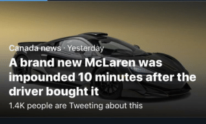 News, Saw, and Twitter: Canada news Yesterday  A brand new McLaren was  impounded 10 minutes after the  driver bought it  1.4K people are Tweeting about this Saw this on Twitter Moments aaaaandddd.. sound familiar? 😂