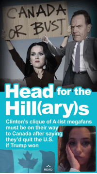 Clique, Head, and Canada: CANADA  OR BUST  Head for the  Hill(ary)s  Clinton's clique of A-list megafans  must be on their way  to Canada after saying  they'd quit the U.S.  if Trump won  READ <p>I guess some positive things came out of this after all.</p>