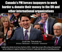 """Confidence, Girls, and Homeless: Canada's PM forces taxpayers to work  harder & donate their money to the UN and  other international organizations  JUSTIN TRUDEAU  Prime Minister/ Premier ministre  Canadian prime ministers do not have a fixed term of office. Instead, they can stay in office as long as their governmernt  has the confidence of a majority in the House of Commons of Canada under the system of responsible government. The Canadian Prime Minister issued an odd social media post directed at Trevor Noah, the host of the mildly amusing The Daily Show.   Here it is in full: """"Hey @Trevornoah – thanks for everything you're doing to celebrate Nelson Mandela's legacy at the [Global Citizen] festival. Sorry I can't be with you – but how about Canada pledges $50M to @EduCannotWait to support education for women & girls around the world? Work for you? Let's do it.""""   He shamelessly doubles the Canadian foreign aid and brags about it to his friend Trevor Noah on Twitter. That money does not belong to Justin Trudeau, that money comes from Canadian taxpayers who have to work harder because their prime minister is donating their money to other countries.   Andrew Scheer, the leader of the opposition: """"... Pledging $50 million in a tweet to impress a TV personality? Taxpayers need a defender not somebody who throws their money around to be popular with celebrities. This is how deficits become massive and permanent....""""   The Prime Minister of Canada is known for his generosity and affection to Islam and muslim nations for the sake of """"Diversity and Multiculturalism"""".   Canada has more than a hundred thousand homeless people but Justin Trudeau spends Canadian taxpayers' on immigrants, refugees and foreign aid.  Source: Free Speech First"""