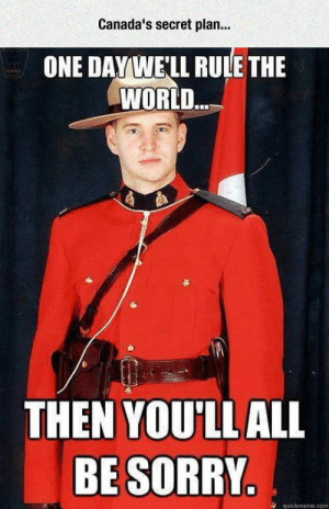 lolzandtrollz:Just Trying To Rule The World, Please: Canada's secret plan..  ONE DAYWE'LL RULE THE  WORLD  THEN YOU'LLALL  BE SORRY  4 quickmeme.com lolzandtrollz:Just Trying To Rule The World, Please