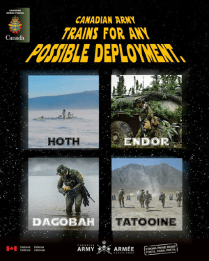 Hoth, Army, and Canada: CANADIAN  ARMED FORCES  CANADIAN ARMY  TRAINS FOR ANY  Canada  POSSIBLE DEPLOYMENT  ENDOR  HOTH  TATOOINE  DAGOBAH  STRONG. PROUD. READY  FORTS. FIERS. PRÉTS.  National  Defence  Défense  nationale  ARMÉE  ARMY  CANADIENNE
