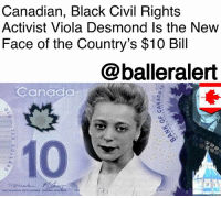 """Being Alone, Memes, and New York: Canadian, Black Civil Rights  Activist Viola Desmond ls the New  Face of the Country's $10 Bil  @balleralert  Canada  10 Canadian, Black Civil Rights Activist Viola Desmond Is the New Face of the Country's $10 Bill - Blogged by: @RaquelHarrisTV ⠀⠀⠀⠀⠀⠀⠀⠀⠀ ⠀⠀⠀⠀⠀⠀⠀⠀⠀ Canada's new $10 bill now features one of the country's civil rights activists ViolaDesmond. ⠀⠀⠀⠀⠀⠀⠀⠀⠀ ⠀⠀⠀⠀⠀⠀⠀⠀⠀ Desmond is well-known in the country for refusing to remove herself from a """"white-only"""" section of a theater on Nov. 8, 1946 - a decade before our beloved RosaParks refused to give up her seat on a segregated bus. ⠀⠀⠀⠀⠀⠀⠀⠀⠀ ⠀⠀⠀⠀⠀⠀⠀⠀⠀ Seventy years later, Desmond was honored last week as the first Black person and the first non-Royal woman to ever to be featured alone on Canadian currency. ⠀⠀⠀⠀⠀⠀⠀⠀⠀ ⠀⠀⠀⠀⠀⠀⠀⠀⠀ Desmond was picked out of the 26,000 submissions that came after the Bank of Canada announced it would be choosing a Canadian woman to be the face of the country's $10 for the first time, according to the New York Times. The new $10 bill will be in circulation by the end of the year."""
