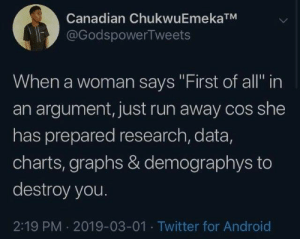 "Android, Dank, and Run: Canadian ChukwuEmekaTM  @GodspowerTweets  When a woman says ""First of all in  an argument, just run away cos she  has prepared research, data,  charts, graphs & demographys to  destroy you.  2:19 PM 2019-03-01 Twitter for Android"