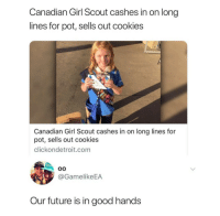 Hustler of the year: Canadian Girl Scout cashes in on long  lines for pot, sells out cookies  Canadian Girl Scout cashes in on long lines for  pot, sells out cookies  clickondetroit.com  @GamelikeEA  Our future is in good hands Hustler of the year