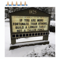 Memes, Videos, and Pictures: CANADIAN MEMORIAL CENTRE FOR PEACE  IF YOU ARE MORE  N  FORTUNATE THAN OTHERS,  BUILD A LONGER TABLE  NOT A TALLER FENCE. A fantastic mantra 👏🏼 Follow me @peopleareamazing for more inspirational pictures and videos ❤