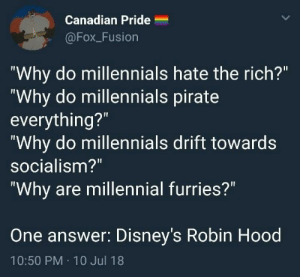 "Target, True, and Tumblr: Canadian Pride  @Fox_Fusion  ""Why do millennials hate the rich?""  ""Why do millennials pirate  everything?""  ""Why do millennials drift towards  socialism?""  Why are millennial furries?""  One answer: Disney's Robin Hood  10:50 PM 10 Jul 18 adulthoodisokay: maneth985: well this didn't go the direction I expected it's true, though"