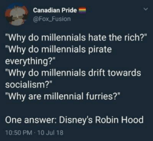 "Clothes, Dank, and Memes: Canadian Pride  @Fox_Fusion  Why do millennials hate the rich?""  ""Why do millennials pirate  everything?""  ""Why do millennials drift towards  socialism?""  Why are millennial furries?""  One answer:  Disney's Robin Hood  10:50 PM 10 Jul 18 meirl by PM_ME_UR_CLOTHES_OFF MORE MEMES"