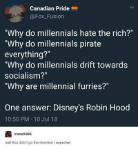"Funny, Tumblr, and Millennials: Canadian Pride  @FoxFusion  ""Why do millennials hate the rich?""  ""Why do millennials pirate  everything?""  ""Why do millennials drift towards  socialism?""  ""Why are millennial furries?  One answer: Disney's Robin Hood  10:50 PM 10 Jul 18  maneth985  well this didn't go the direction I expected"