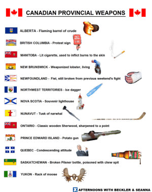 Weaponized: CANADIAN PROVINCIAL WEAPONS  ALBERTA - Flaming barrel of crude  Na  RITISH COLUMBIA - Protest sign  MANITOBA - Lit cigarette, used to inflict burns to the skin  NEW BRUNSWICK - Weaponized lobster, living  NEWFOUNDLAND- Fist, still broken from previous weekend's fight  1해  NORTHWEST TERRITORIES.ice dagge  NOVA SCOTIA. Souvenir lighthouse  NUNAVUT - Tusk of narwhal  ONTARIO - Classic wooden Sherwood, sharpened to a point  PRINCE EDWARD ISLAND - Potato gun  QUEBEC - Condescending attitude  SASKATCHEWAN Broken Pilsner bottle, poisoned with chew spit  YUKON - Rack of moose  AFTERNOONS WITH BECKLER &SEANNA