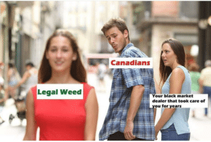 Be Like, Weed, and Black: Canadians  Legal Weed  Your black market  dealer that took care of  ou for vears Canadian drug dealers be like