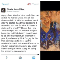 Preach 🙌: Cancel  461  Tweet  Charlie ALOK oBoMoG  @chazz basshead  A gay cheer friend of mine really likes me  and all he wanted was a kiss on the  cheek so I did it. Kids from school saw it  after he posted it and tried spreading it  around to hurt me. So what if I kissed a  dude on the cheek?? I know that I am  100% straight and could never imagine  being gay but that doesn't mean l have  to be a homophobic fuck like most of  you. If you honestly think I'm gay for this  then don't speak to me tap the  unfollow button it makes no difference to  me. I'm straight and love my gay cheer  friends and you're the pussy for being  too scared to approach me Preach 🙌