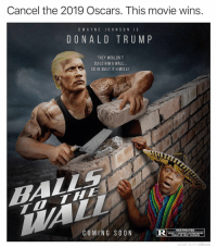 Funny, God, and Internet: Cancel the 2019 Oscars. This movie wins.  DWAYNE JO HNSONIS  DONAL D TRUM P  THEY WOULDN'T  BUILD HIM A WALL.  SO HE BUILT IT HIMSELF  RESTRICTED  COMING SO ON  UNDER 17 REQUIRES ACCOMPANYING  PARENT OR ADULT GUARDIAN I've made more memes than anybody on the Internet. Nobody can touch my quantity, but god damn it, nobody can touch the quality of @adam.the.creator The guy is a damn creative genius
