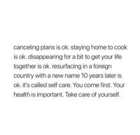 Life, Home, and Take Care: canceling plans is ok. staying home to cook  is ok. disappearing for a bit to get your life  together is ok. resurfacing in a foreign  country with a new name 10 years later is  ok. it's called self care. You come first. Your  health is important. Take care of yourself.