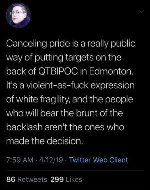 Tumblr, Twitter, and Bear: Canceling pride is a really public  way of putting targets on the  back of QTBIPOC in Edmonton.  It's a violent-as-fuck expression  of white fragility, and the people  who will bear the brunt of the  backlash aren't the ones who  made the decision  7:59 AM 4/12/19 Twitter Web Client  86 Retweets 299 Likes Singlehandedly getting a Pride event cancelled after trying to extort $40k from organizers = violence