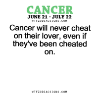 Cancer, Free, and Horoscope: CANCER  JUNE 21 JULY 22  W TFZ0 DIAC SIGNS COM  Cancer will never cheat  on their lover, even if  they've been cheated  On  W TFZ0 DIAC SIGNS COM Mar 9, 2017. You often think of the past and past lovers. It is possible that you miss a certain person. Still, you should try to reconcile with the present  .....FOR FULL HOROSCOPE VISIT: http://horoscope-daily-free.net