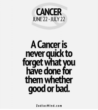 Bad, Love, and Cancer: CANCER  JUNE 22-JULY 22  A Cancer is  never quick to  forget what you  have done for  them whether  good or bad  Zodiac Mind.co m Mar 27, 2017. You are faithful and loyal. You care about your new love relationship very much. If you don't have love, you might be friendly comforted by someone from your  .....FOR FULL HOROSCOPE VISIT: http://horoscope-daily-free.net/cancer