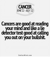 Life, Respect, and Cancer: CANCER  JUNE 22 - JULY 22  Cancers are good at reading  vour mindand like a lie  detector test good at calling  you out on your bullshit.  ZodiacMind.com Nov 13, 2015. You spend most of your life playing by rules and you are wondering if it is possible that only you respect all the rules. You could be ......FOR FULL HOROSCOPE VISIT: http://horoscope-daily-free.net/cancer
