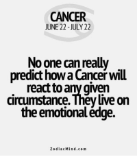 Cancer, Free, and Horoscope: CANCER  JUNE 22 -JULY 22  No one can really  predict how a Cancer will  react to any given  circumstance. They live on  the emotional édge.  ZodiacMind.com July 8, 2017. Today the factor of luck will follow you regardless to whatever job you are doing. You can expect that the situation will develop in your favor, even if you don't try .....FOR FULL HOROSCOPE VISIT: http://horoscope-daily-free.net/cancer