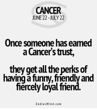 Funny, Mood, and Cancer: CANCER  JUNE 22 -JULY 22  Once someone has eamed  a Cancer's trust,  , they get all the perks of  having a funny, friendly and  fiercely loyal fmen  ZodiacMind.com Mar 31, 2016. You will be in the mood for seduction over the candle light. Many will  ....FOR FULL HOROSCOPE VISIT: http://horoscope-daily-free.net