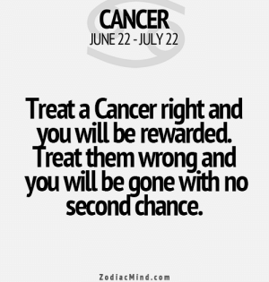 Love, Cancer, and Free: CANCER  JUNE 22-JULY 22  Treat a Cancer right and  you will be rewarded.  Treat them wrong and  you will be gone with no  second chance.  ZodiacMind.com July 17, Love is becoming the most important thing in the . ….. .. FULL HOROSCOPE: http://horoscope-daily-free.net