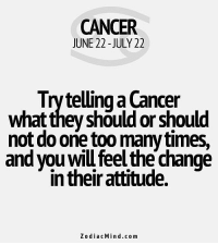 April 29, You are too rigid and static. Worries are catching up with  ... FULL HOROSCOPE: https://bit.ly/1MJvaSd: CANCER  JUNE 22 -JULY 22  Try telling a Cancer  what they should or should  not do one too many times,  and you will feel the change  in their attitude.  ZodiacMind.com April 29, You are too rigid and static. Worries are catching up with  ... FULL HOROSCOPE: https://bit.ly/1MJvaSd