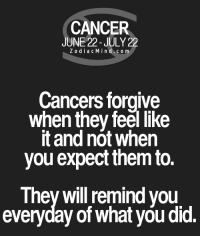 Cancer, Free, and Horoscope: CANCER  JUNE 22-JULY 22  Z o dia c M i n d c o m  Cancers forgive  when they feel like  it and not when  you expect them to.  They will remind you  everyday of what you did. Apr 7, 2017. You are looking for any change, adventure, because you can't stand monotony. It  .....FOR FULL HOROSCOPE VISIT: http://horoscope-daily-free.net