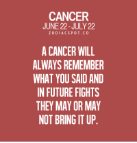 Confused, Future, and Business: CANCER  JUNE 22- JULY 22  ZODIACSPOT.CO  A CANCER WILL  ALWAYS REMEMBER  WHAT YOU SAID AND  IN FUTURE FIGHTS  THEY MAY OR MAY  NOT BRING IT UP July 7, 2017. You lack self-discipline. Your attitude towards business obligations is confused and .....FOR FULL HOROSCOPE VISIT: http://horoscope-daily-free.net