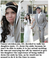 Wow.... 😔💔: Cancer-stricken jim, 62, decided to walk his  daughter josie, 11, down the aisle; because he  won't be able to make it to her actual wedding.  He was not marrying her off, he wanted to give  his daughter the experience of being walked  down the aisle by him, as he would not be  around to do it in the time to come. Wow.... 😔💔
