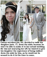 Strickened: Cancer-stricken jim, 62, decided to walk his  daughter josie, 11, down the aisle; because he  won't be able to make it to her actual wedding.  He was not marrying her off; he wanted to give  his daughter the experience of being walked  down the aisle by him, as he would not be  around to do it in the time to come