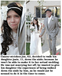 stricken: Cancer-stricken jim, 62, decided to walk his  daughter josie, 11, down the aisle; because he  won't be able to make it to her actual wedding.  He was not marrying her off he wanted to give  his daughter the experience of being walked  down the aisle by him, as he would not be  around to do it in the time to come.