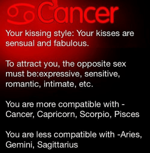 Sex, Aries, and Cancer: Cancer  Your kissing style: Your kisses are  sensual and fabulous.  To attract you, the opposite sex  must be:expressive, sensitive,  romantic, intimate, etc.  You are more compatible with -  Cancer, Capricorn, Scorpio, Pisces  You are less compatible with -Aries,  Gemini, Sagittarius July 8, Refraining is not your strong suit. You want to enjoy .. ….. .. FULL HOROSCOPE: http://horoscope-daily-free.net/cancer