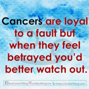 Cancers: Cancers are loyal  to a fault but  when they feel  betrayed you'd  better watch out.  fItsaCancerThing zodiacthingcom https://zodiacthing.com