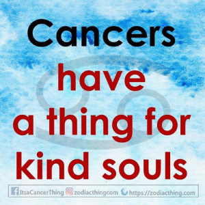 Cancers: Cancers  have  a thing for  kind souls  fItsaCancerThing zodiacthingcom https://zodiacthing.com
