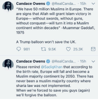 "Fall, Guns, and Muslim: Candace Owens @RealCanda... 15h  ""We have 50 million Muslims in Europe. There  are signs that Allah will grant Islam victory in  Europe without swords, without guns,  without conquest-will turn it into a Muslim  continent within decades"" -Muammar Gaddafi,  1975  A Trump balloon won't save the UK.  981 t. 9.5K 25.3K  Candace Owens@》 @RealCanda 15h ﹀.  Please remind @SadiqKhan that according to  the birth rate, Europe will fall and become a  Muslim majority continent by 2050. There has  never been a muslim majority country where  sharia law was not implemented.  When we're forced to save you guys (again)  we'll forgive the balloon."