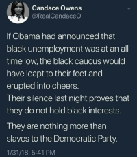Memes, Obama, and Party: Candace Owens  @RealCandaceO  If Obama had announced that  black unemployment was at an all  time low, the black caucus would  have leapt to their feet and  erupted into cheers.  Their silence last night proves that  they do not hold black interests.  They are nothing more than  slaves to the Democratic Party.  1/31/18, 5:41 PM