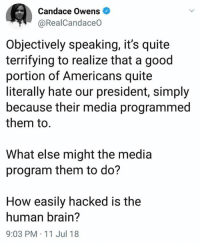 Exactly!: Candace Owens  @RealCandaceO  Objectively speaking, it's quite  terrifying to realize that a good  portion of Americans quite  literally hate our president, simply  because their media programmed  them to  What else might the media  program them to do?  How easily hacked is the  human brain?  9:03 PM 11 Jul 18 Exactly!