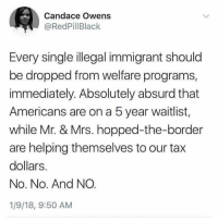 Congratulations, Absurd, and Single: Candace Owens  @RedPillBlack  Every single illegal immigrant should  be dropped from welfare programs,  immediately. Absolutely absurd that  Americans are on a 5 year waitlist,  while Mr. & Mrs. hopped-the-border  are helping themselves to our tax  dollars.  No. No. And NO  1/9/18, 9:50 AM Congratulations Candace you owned it!!