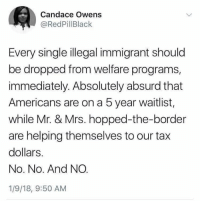 welfare: Candace Owens  @RedPillBlack  Every single illegal immigrant should  be dropped from welfare programs,  immediately. Absolutely absurd that  Americans are on a 5 year waitlist,  while Mr. & Mrs. hopped-the-border  are helping themselves to our tax  dollars.  No. No. And NO  1/9/18, 9:50 AM
