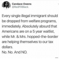 welfare: Candace Owens  @RedPillBlack  Every single illegal immigrant should  be dropped from welfare programs  immediately. Absolutely absurd that  Americans are on a 5 year waitlist,  while Mr. & Mrs. hopped-the-border  are helping themselves to our tax  dollars  No. No. And NO