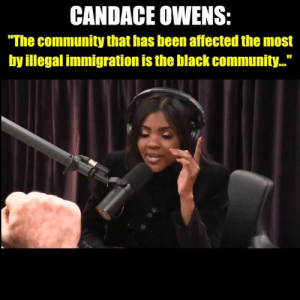 "This is spot on.: CANDACE OWENS:  ""The community that has been affected the most  by illegal immigration is the black community..."" This is spot on."