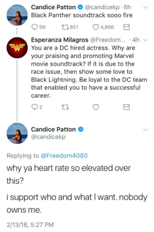 Fire, Love, and Tumblr: Candice Patton@candicekp 6h v  Black Panther soundtrack sooo fire  99  851  4986  Esperanza Milagros @Freedom...-4h  You are a DC hired actress. Why are  your praising and promoting Marvel  movie soundtrack? If it is due to the  race issue, then show some love to  Black Lightning. Be loyal to the DC team  that enabled you to have a successful  career.  2   Candice Patton  @candicekp  Replying to @Freedom4080  why ya heart rate so elevated over  this?  i support who and what I want. nobody  owns me.  2/13/18, 5:27 PM onlyblackgirl:  liquidheartbeats:  I love that Candice has started to check these haters. They BEEN needed to be put in their place.  Y'all comic nerds are exhausting.
