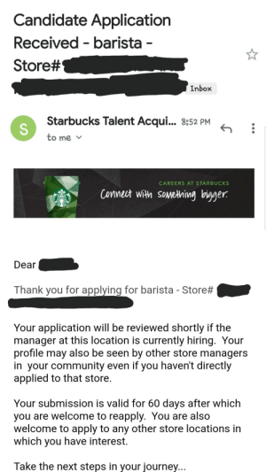 "I applied to like 4 starbucks but I've never been called back 😭 but this store is quote on quote ""struggling"" because a bunch of people just left/are leaving so hopefully I have a shot!!!: Candidate Application  Received barista -  Store#  Inbox  Starbucks Talent Acqui... 8:52 PM  to me  CAREERS AT STARBUCKS  Connect with sometning bigger  Dear  Thank you for applying for barista Store #  Your application will be reviewed shortly if the  manager at this location is currently hiring. Your  profile may also be seen by other store managers  in your community even if you haven't directly  applied to that store.  Your submission is valid for 60 days after which  you are welcome to reapply. You are also  welcome to apply to any other store locations in  which you have interest.  Take the next steps in your journey... I applied to like 4 starbucks but I've never been called back 😭 but this store is quote on quote ""struggling"" because a bunch of people just left/are leaving so hopefully I have a shot!!!"