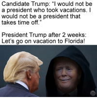 """Candidate Trump: """"I would not be  a president who took Vacations.  would not be a president that  takes time off.""""  President Trump after 2 weeks  Let's go on vacation to Florida  Other 98 Well, that didn't take long. He's already on vacation lol. Not even 2 weeks. haha didyoureallybelievehim notsurprised notmypresident fucktrump nobannowall muslimlivesmatter NoDAPL resist talkbernietome berniesanders politics obama funny president youvsyou protest activist activism"""
